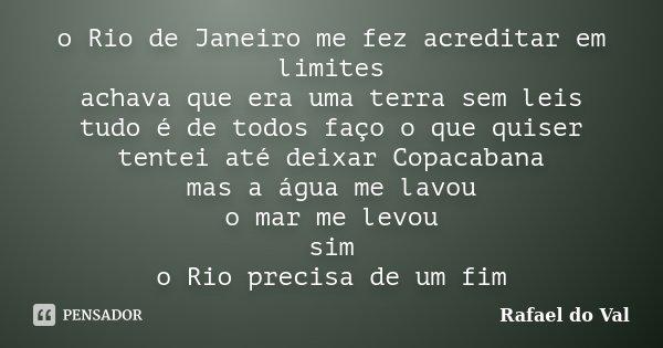 o Rio de Janeiro me fez acreditar em limites achava que era uma terra sem leis tudo é de todos faço o que quiser tentei até deixar Copacabana mas a água me lavo... Frase de Rafael do Val.