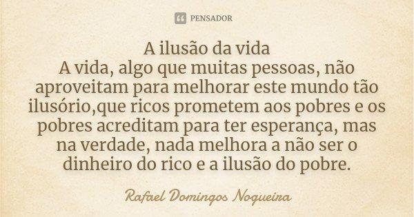 A ilusão da vida A vida, algo que muitas pessoas, não aproveitam para melhorar este mundo tão ilusório,que ricos prometem aos pobres e os pobres acreditam para ... Frase de Rafael Domingos Nogueira.