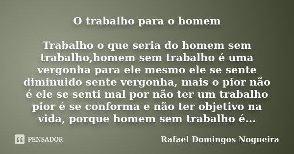 O trabalho para o homem Trabalho o que seria do homem sem trabalho,homem sem trabalho é uma vergonha para ele mesmo ele se sente diminuido sente vergonha, mais ... Frase de Rafael Domingos Nogueira.