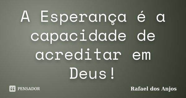 A Esperança é a capacidade de acreditar em Deus!... Frase de Rafael dos Anjos.