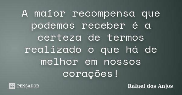 A maior recompensa que podemos receber é a certeza de termos realizado o que há de melhor em nossos corações!... Frase de Rafael dos Anjos.