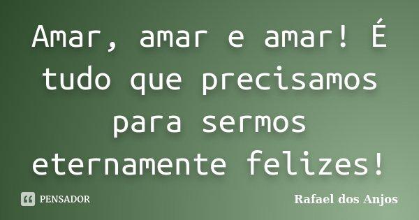 Amar, amar e amar! É tudo que precisamos para sermos eternamente felizes!... Frase de Rafael Dos Anjos.