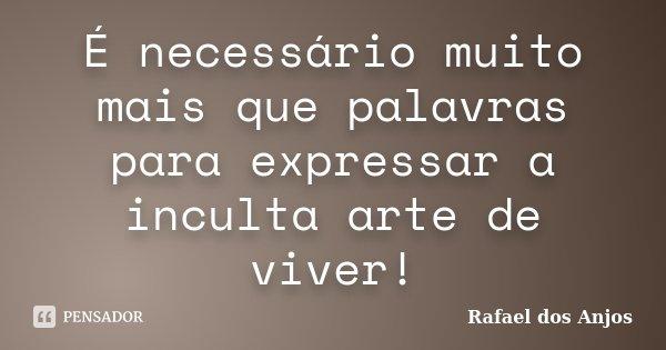 É necessário muito mais que palavras para expressar a inculta arte de viver!... Frase de Rafael dos Anjos.