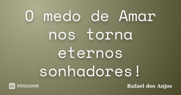 O medo de Amar nos torna eternos sonhadores!... Frase de Rafael dos Anjos.