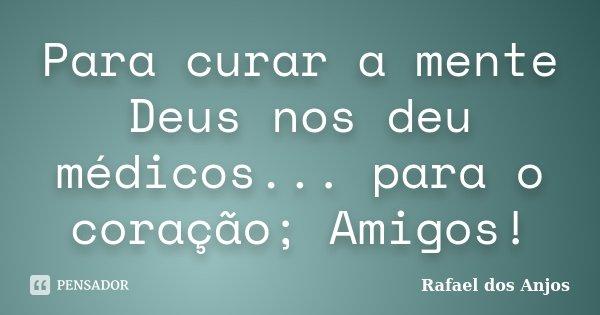 Para curar a mente Deus nos deu médicos... para o coração; Amigos!... Frase de Rafael dos Anjos.