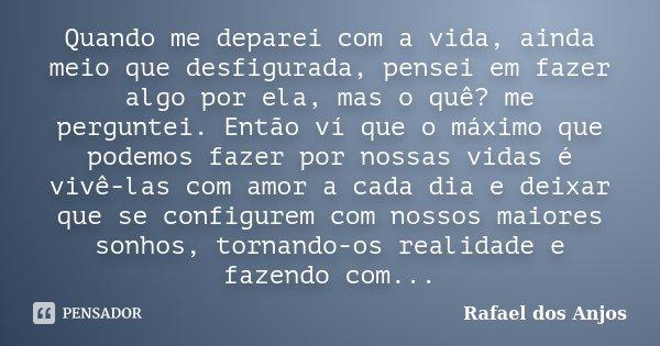 Quando me deparei com a vida, ainda meio que desfigurada, pensei em fazer algo por ela, mas o quê? me perguntei. Então ví que o máximo que podemos fazer por nos... Frase de Rafael Dos Anjos.