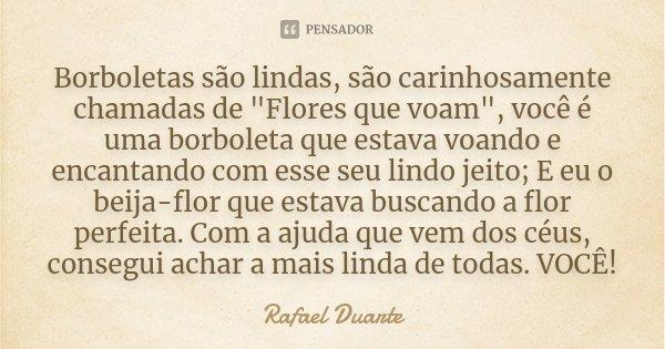 """Borboletas são lindas, são carinhosamente chamadas de """"Flores que voam"""", você é uma borboleta que estava voando e encantando com esse seu lindo jeito;... Frase de Rafael Duarte."""