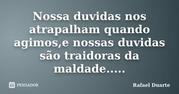 Nossa duvidas nos atrapalham quando agimos,e nossas duvidas são traidoras da maldade........ Frase de Rafael Duarte.