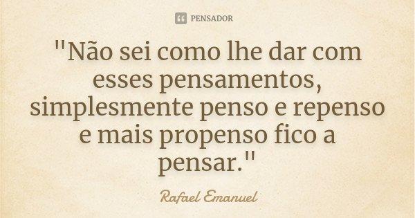 """""""Não sei como lhe dar com esses pensamentos, simplesmente penso e repenso e mais propenso fico a pensar.""""... Frase de Rafael Emanuel."""