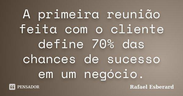 A primeira reunião feita com o cliente define 70% das chances de sucesso em um negócio.... Frase de Rafael Esberard.