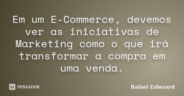 Em um E-Commerce, devemos ver as iniciativas de Marketing como o que irá transformar a compra em uma venda.... Frase de Rafael Esberard.