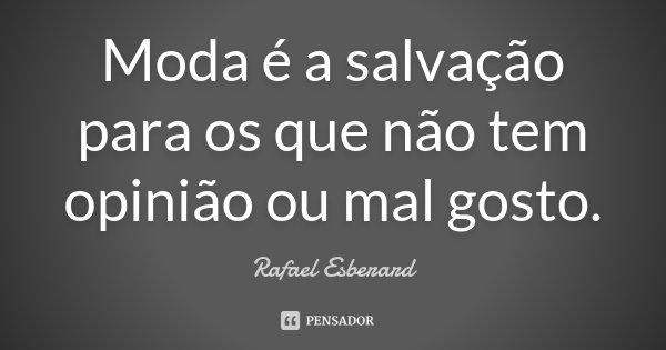 Moda é a salvação para os que não tem opinião ou mal gosto.... Frase de Rafael Esberard.