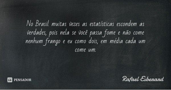 No Brasil muitas vezes as estatísticas escondem as verdades, pois nela se você passa fome e não come nenhum frango e eu como dois, em média cada um come um.... Frase de Rafael Esberard.