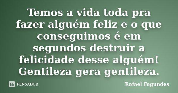 Temos a vida toda pra fazer alguém feliz e o que conseguimos é em segundos destruir a felicidade desse alguém! Gentileza gera gentileza.... Frase de Rafael Fagundes.