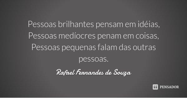 Pessoas brilhantes pensam em idéias, Pessoas medíocres penam em coisas, Pessoas pequenas falam das outras pessoas.... Frase de Rafael Fernandes de Souza.
