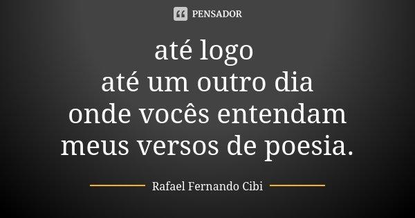 até logo até um outro dia onde vocês entendam meus versos de poesia.... Frase de Rafael Fernando Cibi.
