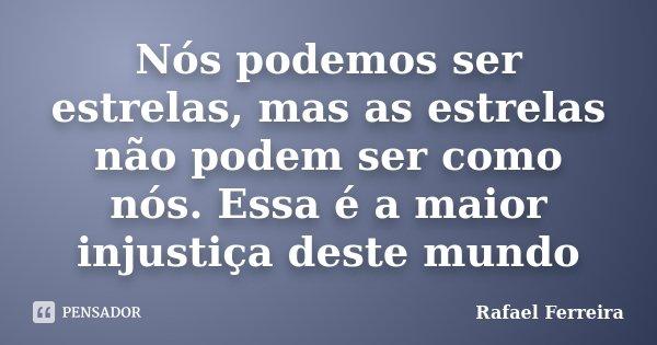 Nós podemos ser estrelas, mas as estrelas não podem ser como nós. Essa é a maior injustiça deste mundo... Frase de Rafaël Ferreira.