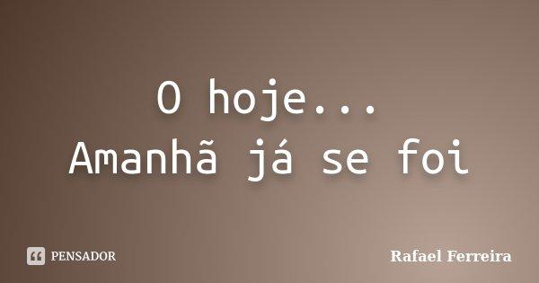 O hoje... Amanhã já se foi... Frase de Rafael Ferreira.