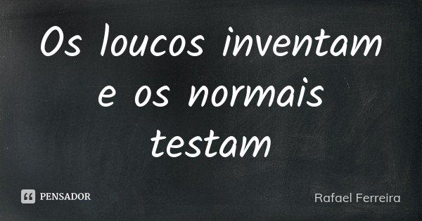 Os loucos inventam e os normais testam... Frase de Rafael Ferreira.