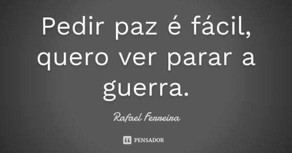 Pedir paz é fácil, quero ver parar a guerra.... Frase de Rafael Ferreira.