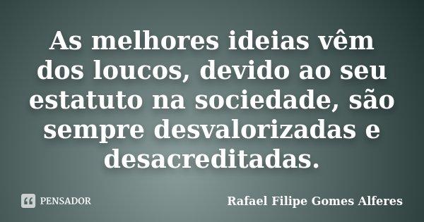 As melhores ideias vêm dos loucos, devido ao seu estatuto na sociedade, são sempre desvalorizadas e desacreditadas.... Frase de Rafael Filipe Gomes Alferes.