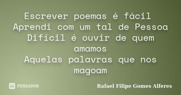Escrever poemas é fácil Aprendi com um tal de Pessoa Difícil é ouvir de quem amamos Aquelas palavras que nos magoam... Frase de Rafael Filipe Gomes Alferes.