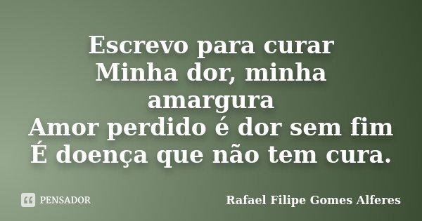 Escrevo para curar Minha dor, minha amargura Amor perdido é dor sem fim É doença que não tem cura.... Frase de Rafael Filipe Gomes Alferes.