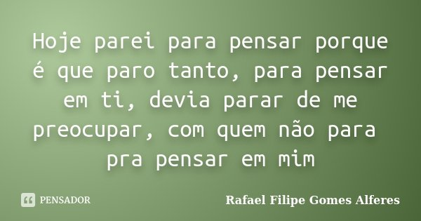Hoje parei para pensar porque é que paro tanto, para pensar em ti, devia parar de me preocupar, com quem não para pra pensar em mim... Frase de Rafael Filipe Gomes Alferes.