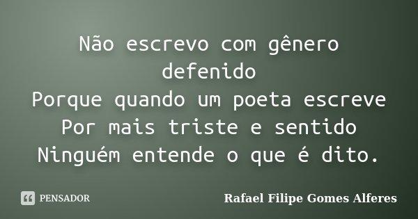 Não escrevo com gênero defenido Porque quando um poeta escreve Por mais triste e sentido Ninguém entende o que é dito.... Frase de Rafael Filipe Gomes Alferes.