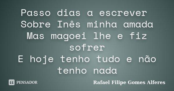 Passo dias a escrever Sobre Inês minha amada Mas magoei lhe e fiz sofrer E hoje tenho tudo e não tenho nada... Frase de Rafael Filipe Gomes Alferes.