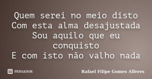 Quem serei no meio disto Com esta alma desajustada Sou aquilo que eu conquisto E com isto não valho nada... Frase de Rafael Filipe Gomes Alferes.