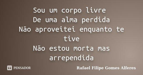Sou um corpo livre De uma alma perdida Não aproveitei enquanto te tive Não estou morta mas arrependida... Frase de Rafael Filipe Gomes Alferes.