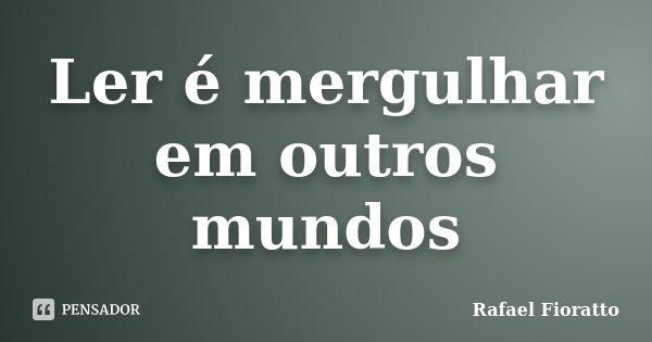 Ler é mergulhar em outros mundos... Frase de Rafael Fioratto.