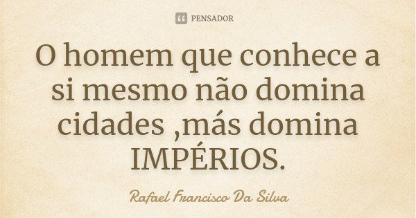 O homem que conhece a si mesmo não domina cidades ,más domina IMPÉRIOS.... Frase de Rafael Francisco Da Silva.