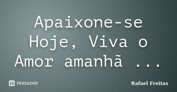 Apaixone-se Hoje, Viva o Amor amanhã ...... Frase de Rafael Freitas.