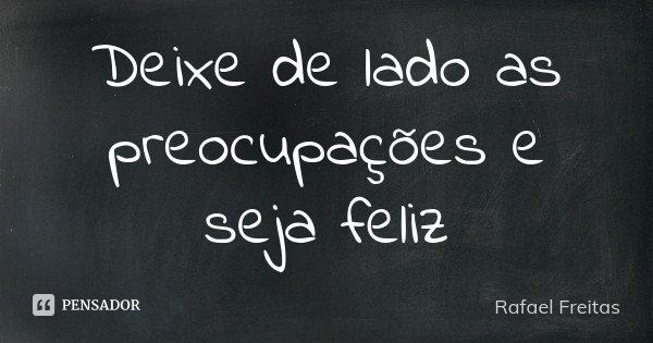 Deixe de lado as preocupações e seja feliz... Frase de Rafael Freitas.