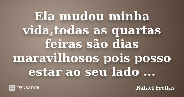 Ela mudou minha vida,todas as quartas feiras são dias maravilhosos pois posso estar ao seu lado ...... Frase de Rafael Freitas.