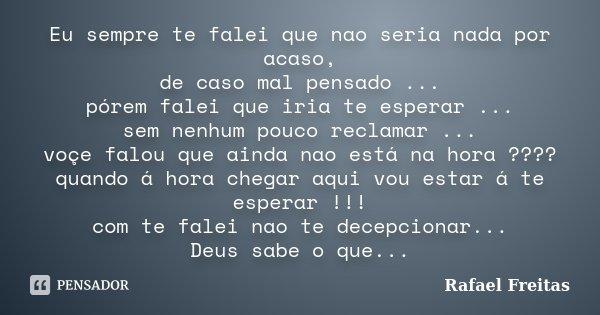 Eu sempre te falei que nao seria nada por acaso, de caso mal pensado ... pórem falei que iria te esperar ... sem nenhum pouco reclamar ... voçe falou que ainda ... Frase de Rafael Freitas.