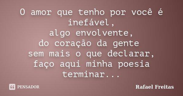 O amor que tenho por voçe é Inefável, algo envolvente, do coraçao da gente sem mais o que declarar, faço aqui minha poesia terminar...... Frase de Rafael Freitas.