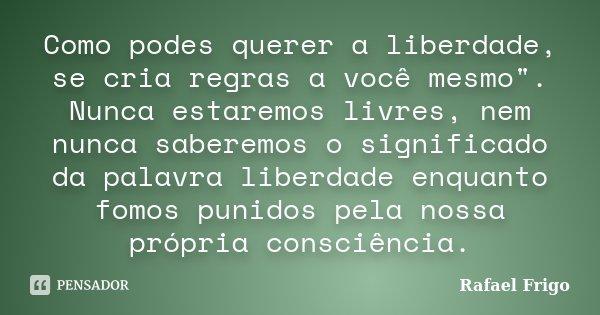 """Como podes querer a liberdade, se cria regras a você mesmo"""". Nunca estaremos livres, nem nunca saberemos o significado da palavra liberdade enquanto fomos ... Frase de Rafael Frigo."""