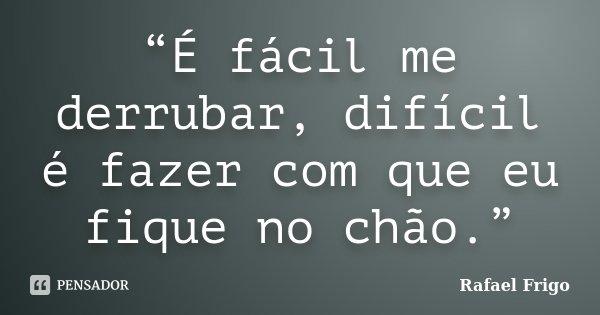 """""""É fácil me derrubar, difícil é fazer com que eu fique no chão.""""... Frase de Rafael Frigo."""