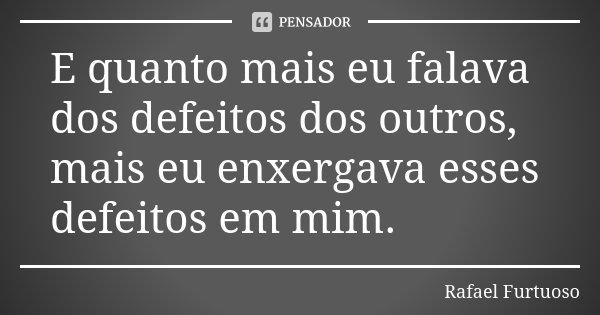 E quanto mais eu falava dos defeitos dos outros, mais eu enxergava esses defeitos em mim.... Frase de Rafael Furtuoso.