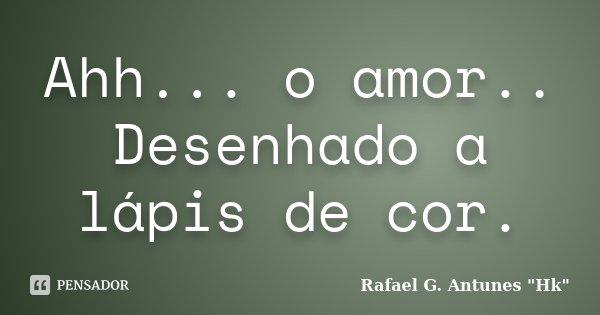 Ahh... o amor.. Desenhado a lápis de cor.... Frase de Rafael G. Antunes
