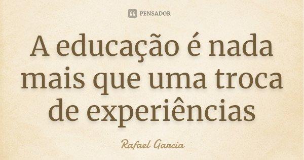A educação é nada mais que uma troca de experiências... Frase de Rafael Garcia.