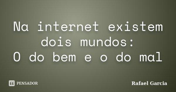 Na internet existem dois mundos: O do bem e o do mal... Frase de Rafael Garcia.