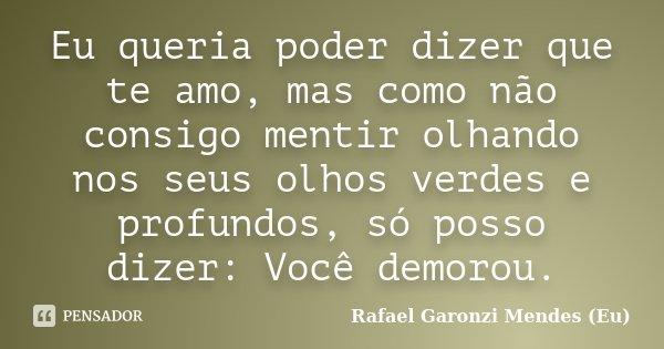 Eu queria poder dizer que te amo, mas como não consigo mentir olhando nos seus olhos verdes e profundos, só posso dizer: Você demorou.... Frase de Rafael Garonzi Mendes (Eu).
