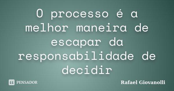 O processo é a melhor maneira de escapar da responsabilidade de decidir... Frase de Rafael Giovanolli.