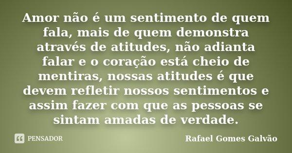 Amor não é um sentimento de quem fala, mais de quem demonstra através de atitudes, não adianta falar e o coração está cheio de mentiras, nossas atitudes é que d... Frase de Rafael Gomes Galvão.