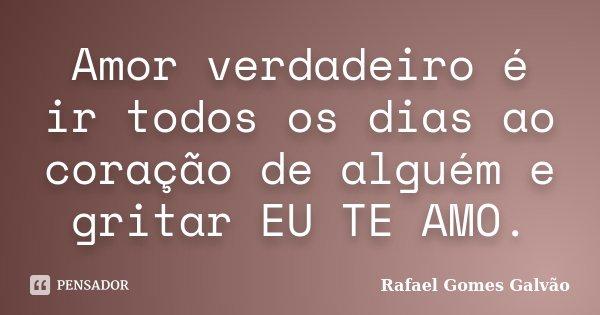 Amor verdadeiro é ir todos os dias ao coração de alguém e gritar EU TE AMO.... Frase de Rafael Gomes Galvão.