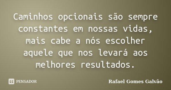 Caminhos opcionais são sempre constantes em nossas vidas, mais cabe a nós escolher aquele que nos levará aos melhores resultados.... Frase de Rafael Gomes Galvão.